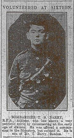'VOLUNTEERED AT SIXTEEN. Bombardier T. B. Barry, RFA, Athlone, who has shown a very patriotic spirit by volunteering at the early age of sixteen. He was offered a commission in the Munsters but refused it. He is son of Mr T. Barry, Bandon.' (Cork Examiner, 10 November 1915