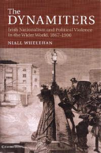 The dynamiters: Irish nationalism and political violence in the wider world, 1867–1900  Niall Whelehan (Cambridge University Press, £60) ISBN 9781107023321