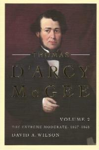 Thomas D'Arcy McGee, Vol. 2:the extreme moderate, 1857–1868 David A. Wilson (McGill–Queen's University Press, CA $39.95) ISBN 9780773539037
