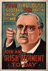 Above: Irish Parliamentary Party leader John Redmond on a 1915 recruiting poster. A year later, after the horrors of Gallipoli, he could still claim that 'the cause of Ireland . . . was never in worthier, holier keeping than that of these boys, offering up their supreme sacrifice of life with a smile on their lips because it was given for Ireland'.